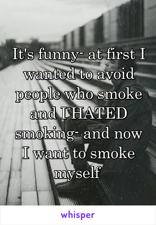 It's funny- at first I wanted to avoid people who smoke and I HATED smoking- and now I want to smoke myself