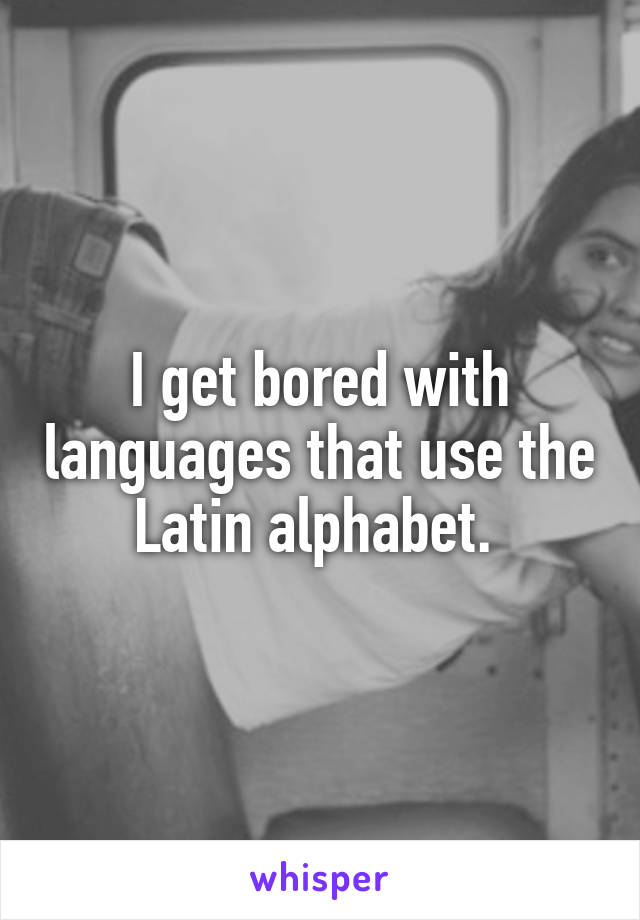 I get bored with languages that use the Latin alphabet.