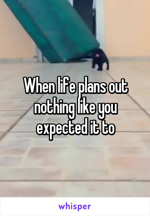 When life plans out nothing like you expected it to