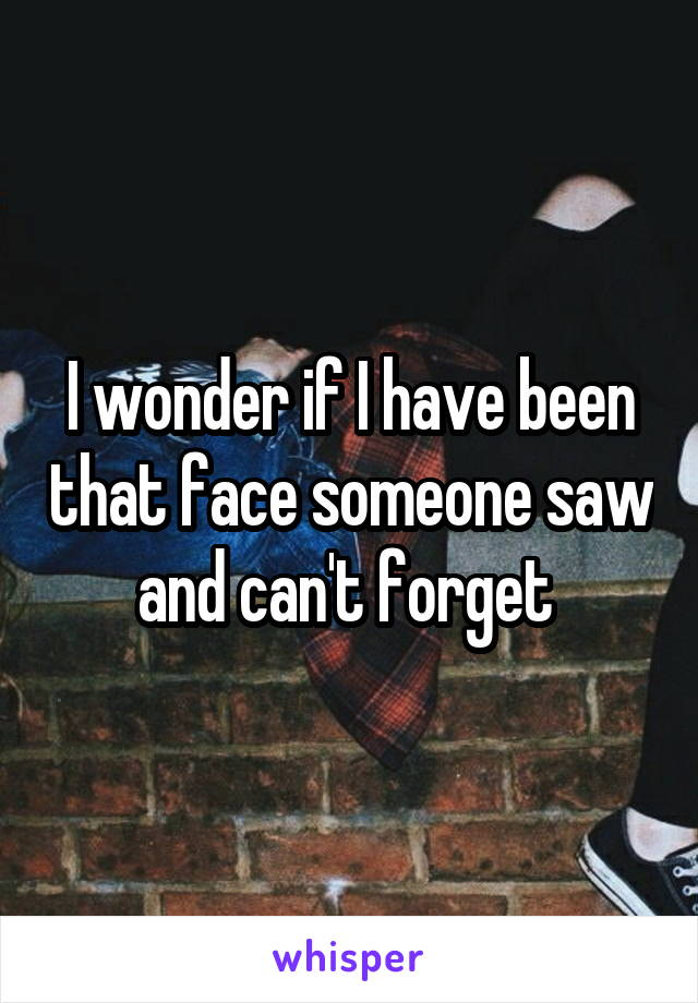 I wonder if I have been that face someone saw and can't forget