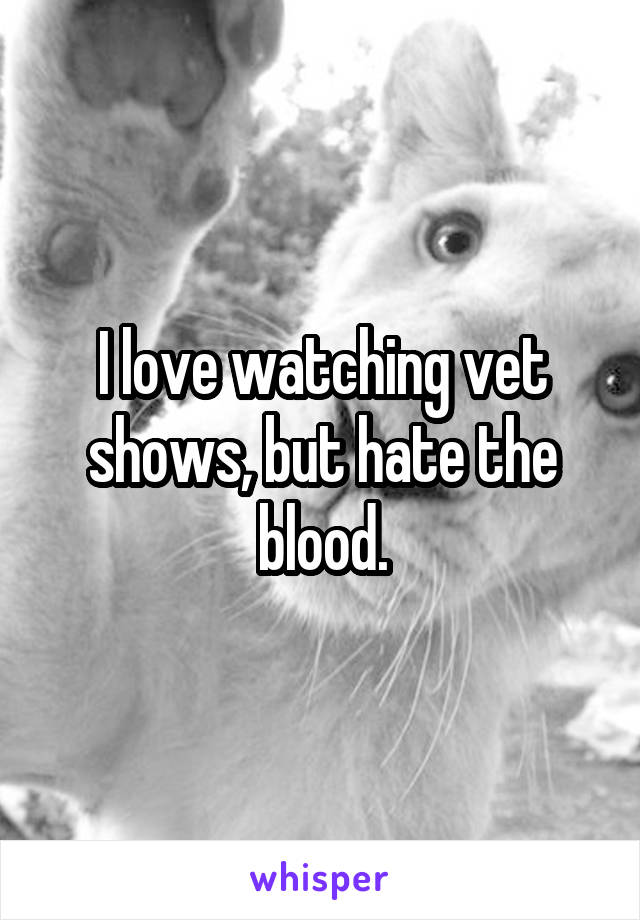 I love watching vet shows, but hate the blood.
