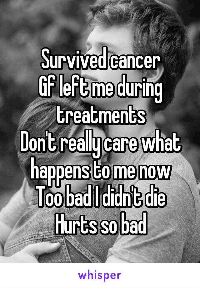 Survived cancer Gf left me during treatments Don't really care what happens to me now Too bad I didn't die Hurts so bad