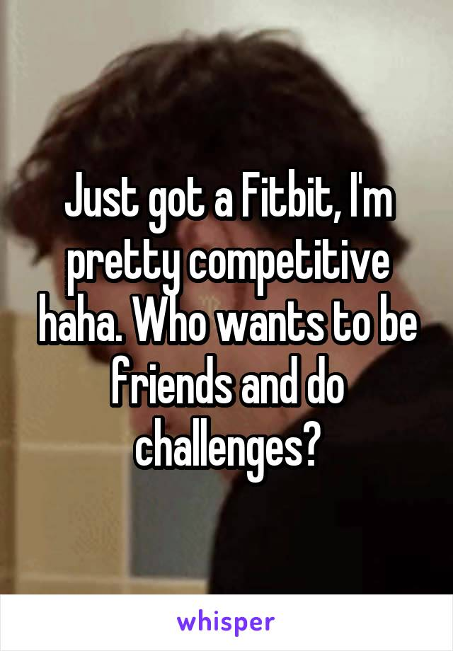 Just got a Fitbit, I'm pretty competitive haha. Who wants to be friends and do challenges?