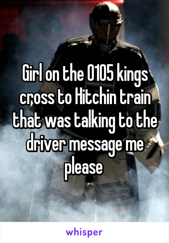 Girl on the 0105 kings cross to Hitchin train that was talking to the driver message me please