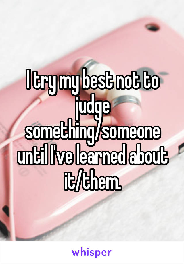 I try my best not to judge something/someone until I've learned about it/them.