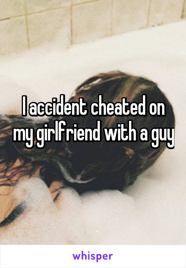 I accident cheated on my girlfriend with a guy