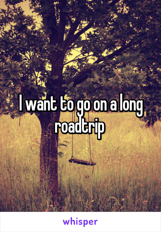 I want to go on a long roadtrip