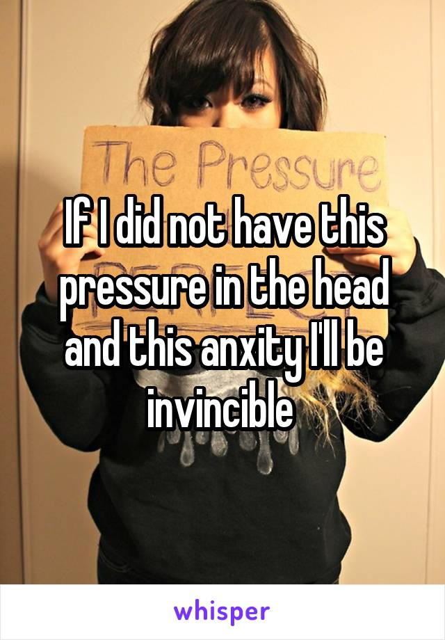 If I did not have this pressure in the head and this anxity I'll be invincible