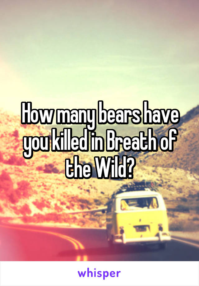 How many bears have you killed in Breath of the Wild?