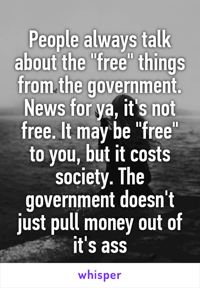 """People always talk about the """"free"""" things from the government. News for ya, it's not free. It may be """"free"""" to you, but it costs society. The government doesn't just pull money out of it's ass"""