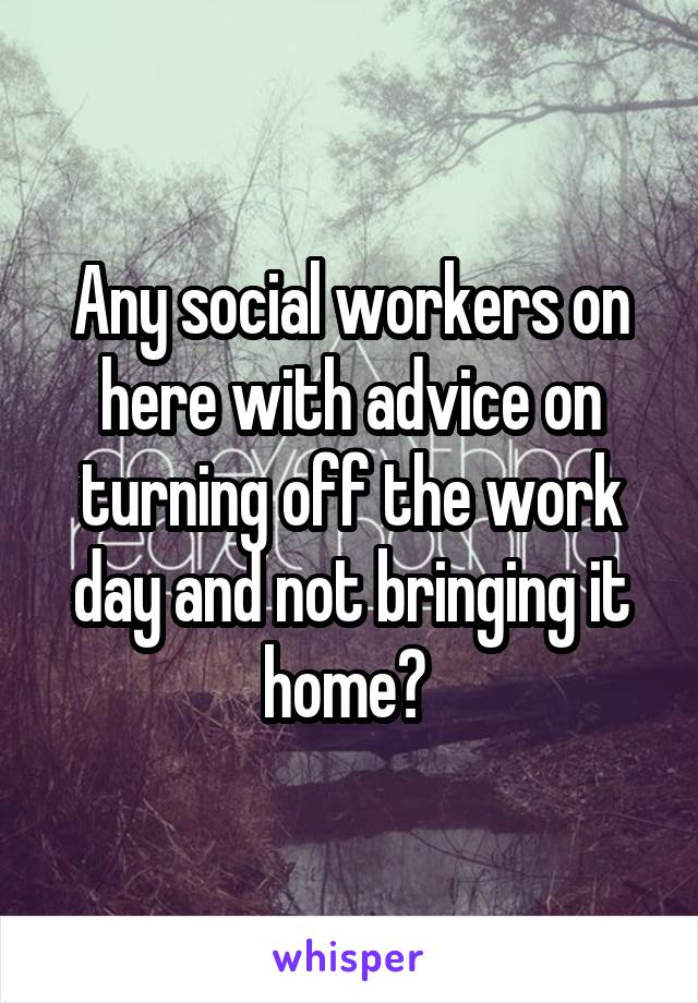 Any social workers on here with advice on turning off the work day and not bringing it home?