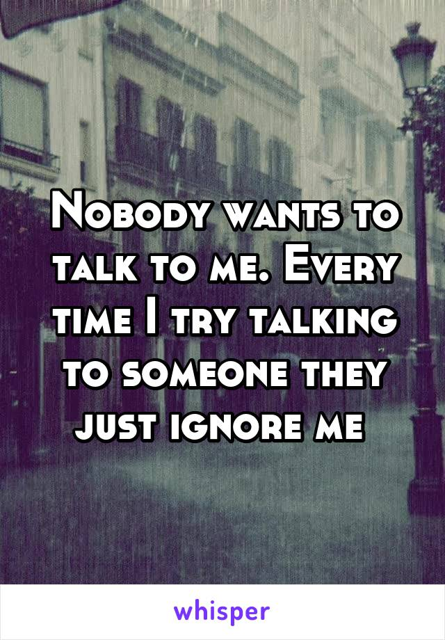 Nobody wants to talk to me. Every time I try talking to someone they just ignore me
