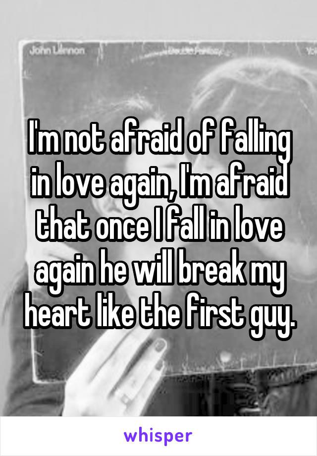 I'm not afraid of falling in love again, I'm afraid that once I fall in love again he will break my heart like the first guy.