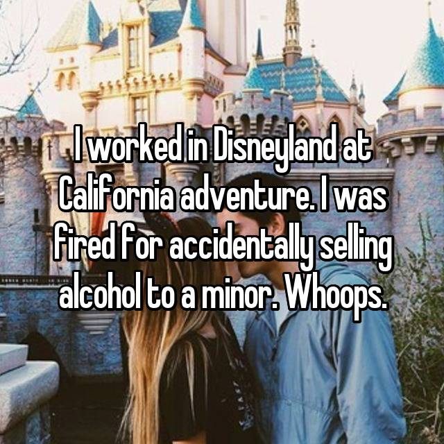 I worked in Disneyland at California adventure. I was fired for accidentally selling alcohol to a minor. Whoops.