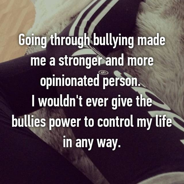 Going through bullying made me a stronger and more opinionated person.  I wouldn't ever give the bullies power to control my life in any way.
