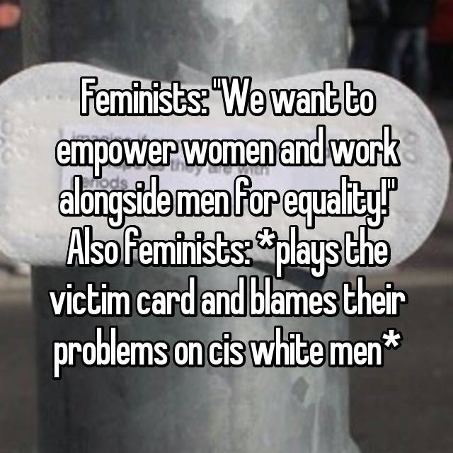 "Feminists: ""We want to empower women and work alongside men for equality!"" Also feminists: *plays the victim card and blames their problems on cis white men*"