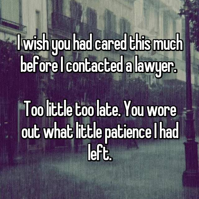 I wish you had cared this much before I contacted a lawyer.   Too little too late. You wore out what little patience I had left.