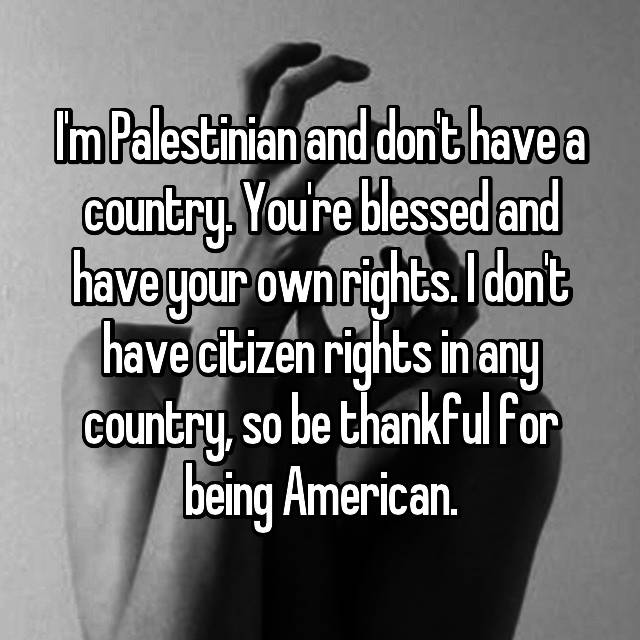 I'm Palestinian and don't have a country. You're blessed and have your own rights. I don't have citizen rights in any country, so be thankful for being American.