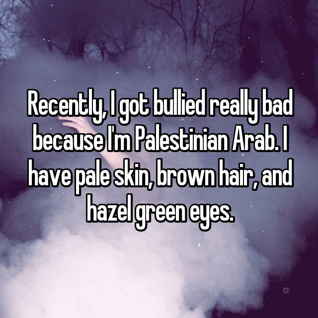 Recently, I got bullied really bad because I'm Palestinian Arab. I have pale skin, brown hair, and hazel green eyes.