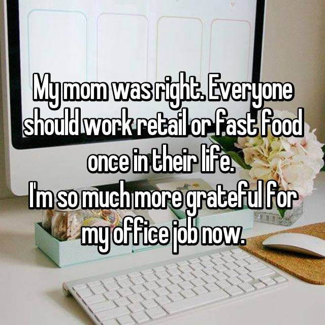 My mom was right. Everyone should work retail or fast food once in their life.  I'm so much more grateful for my office job now.