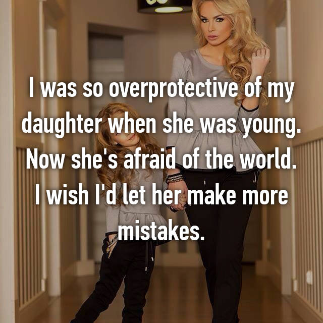 I was so overprotective of my daughter when she was young. Now she's afraid of the world. I wish I'd let her make more mistakes.