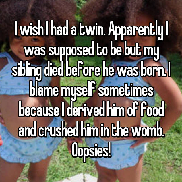 I wish I had a twin. Apparently I was supposed to be but my sibling died before he was born. I blame myself sometimes because I derived him of food and crushed him in the womb. Oopsies!