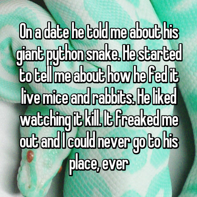 On a date he told me about his giant python snake. He started to tell me about how he fed it live mice and rabbits. He liked watching it kill. It freaked me out and I could never go to his place, ever