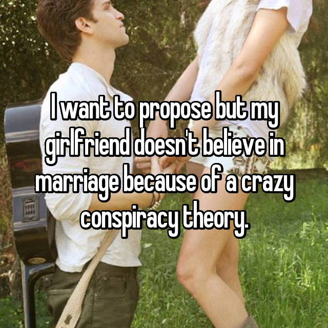 I want to propose but my girlfriend doesn't believe in marriage because of a crazy conspiracy theory.