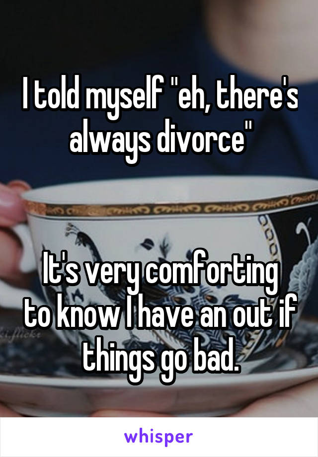 "I told myself ""eh, there's always divorce""   It's very comforting to know I have an out if things go bad."