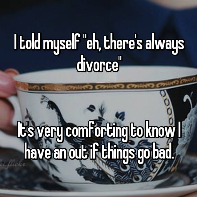 """I told myself """"eh, there's always divorce""""   It's very comforting to know I have an out if things go bad."""