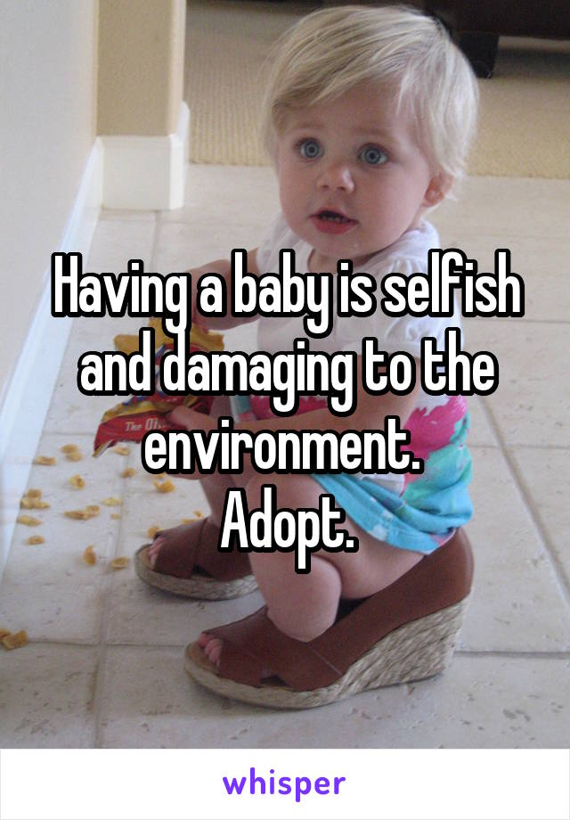 Having a baby is selfish and damaging to the environment.  Adopt.