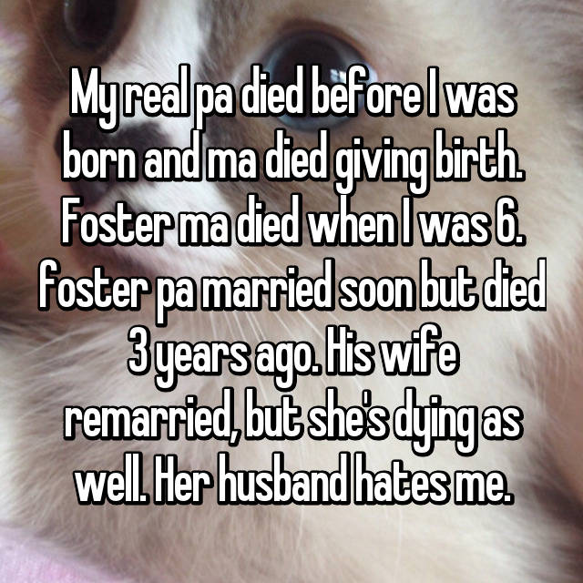 My real pa died before I was born and ma died giving birth. Foster ma died when I was 6. foster pa married soon but died 3 years ago. His wife remarried, but she's dying as well. Her husband hates me.