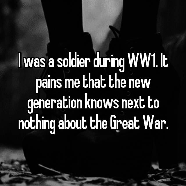 I was a soldier during WW1. It pains me that the new generation knows next to nothing about the Great War.