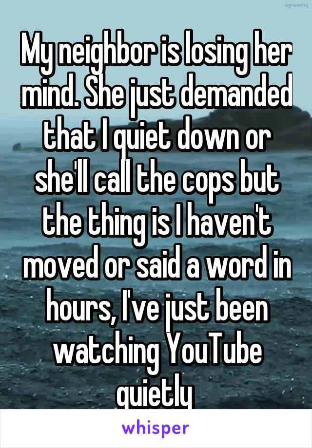 My neighbor is losing her mind. She just demanded that I quiet down or she'll call the cops but the thing is I haven't moved or said a word in hours, I've just been watching YouTube quietly