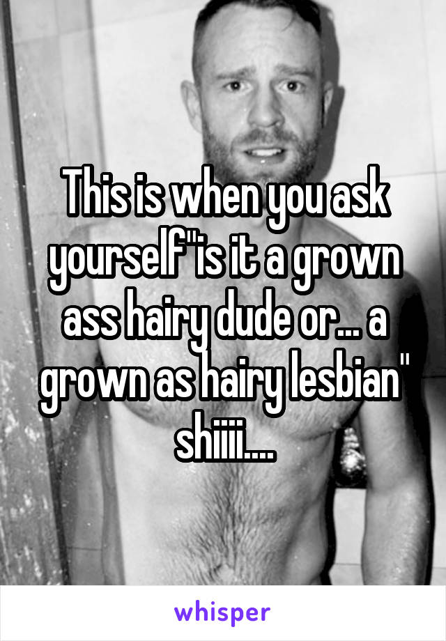 This Is When You Ask Yourselfis It A Grown Ass Hairy Dude Or A Grown