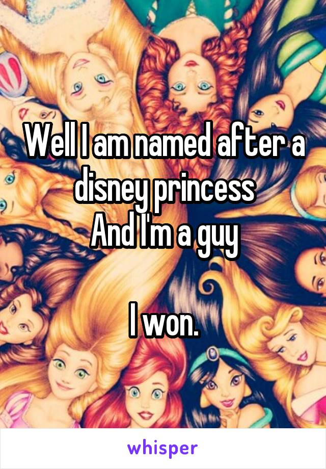 Well I am named after a disney princess And I'm a guy  I won.