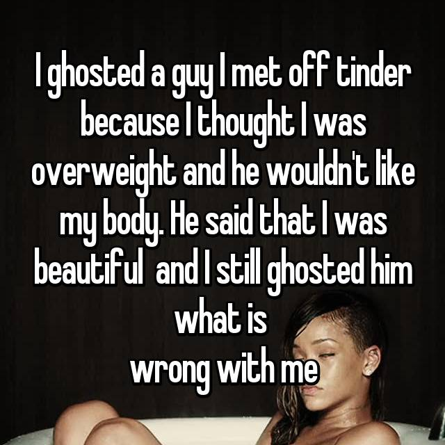 I ghosted a guy I met off tinder because I thought I was overweight and he wouldn't like my body. He said that I was beautiful  and I still ghosted him what is  wrong with me😞