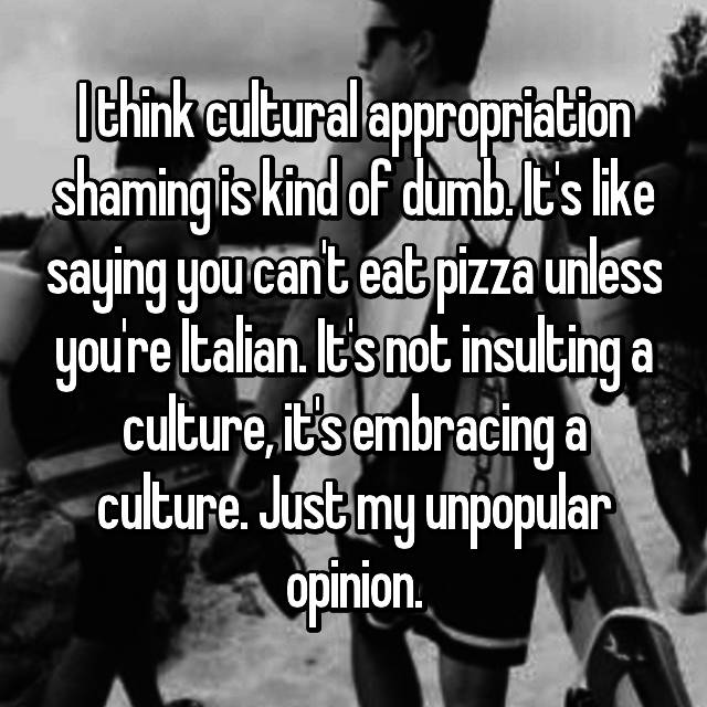 I think cultural appropriation shaming is kind of dumb. It's like saying you can't eat pizza unless you're Italian. It's not insulting a culture, it's embracing a culture. Just my unpopular opinion.