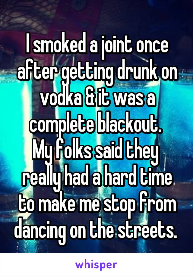 I smoked a joint once after getting drunk on vodka & it was a complete blackout.  My folks said they  really had a hard time to make me stop from dancing on the streets.
