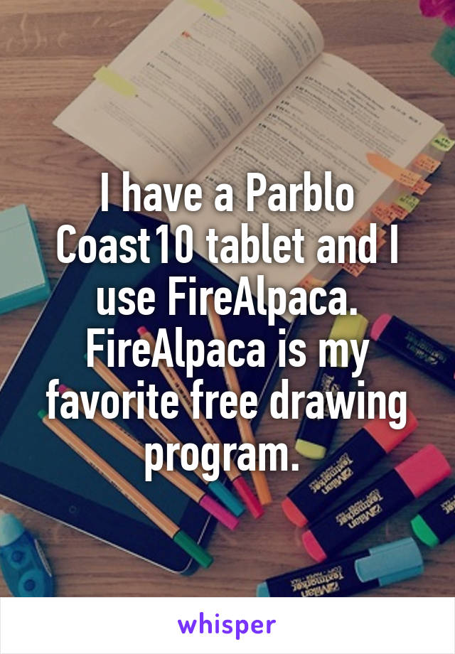 I have a Parblo Coast10 tablet and I use FireAlpaca  FireAlpaca is