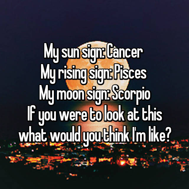 My sun sign: Cancer My rising sign: Pisces My moon sign: Scorpio If
