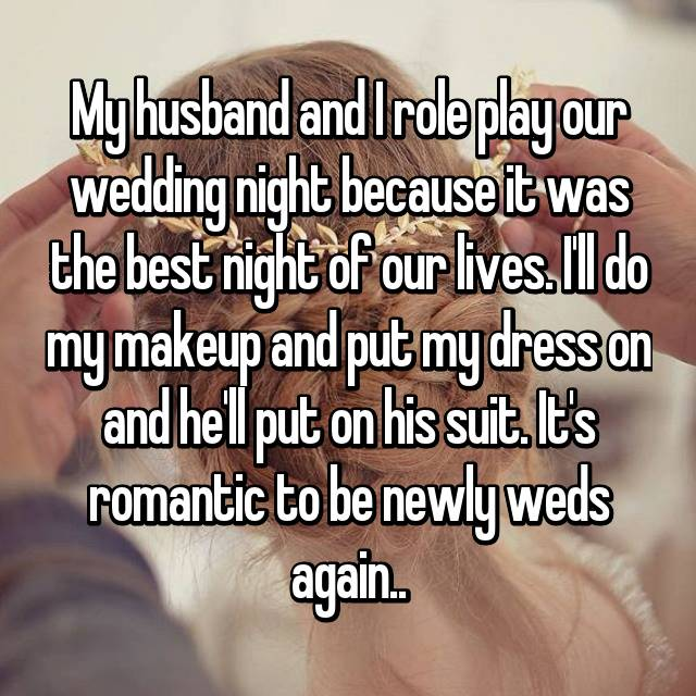 My husband and I role play our wedding night because it was the best night of our lives. I'll do my makeup and put my dress on and he'll put on his suit. It's romantic to be newly weds again..
