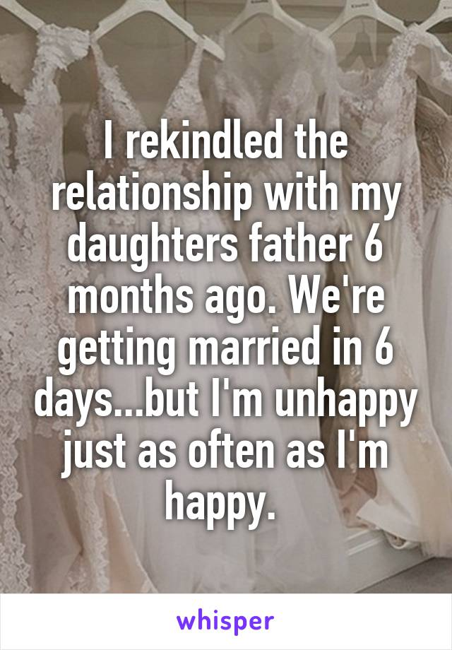 I rekindled the relationship with my daughters father 6 months ago. We're getting married in 6 days...but I'm unhappy just as often as I'm happy.