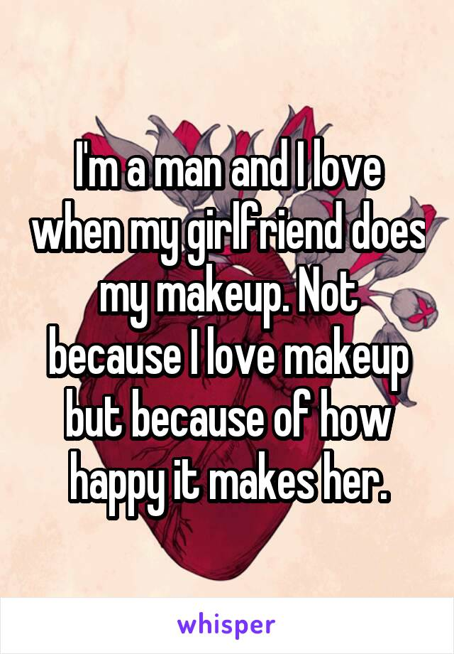 I'm a man and I love when my girlfriend does my makeup. Not because I love makeup but because of how happy it makes her.