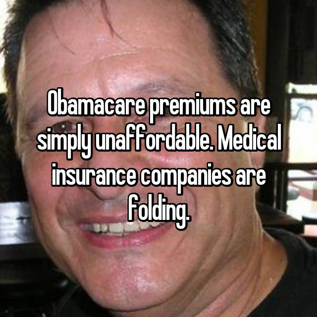 Obamacare premiums are simply unaffordable. Medical insurance companies are folding.