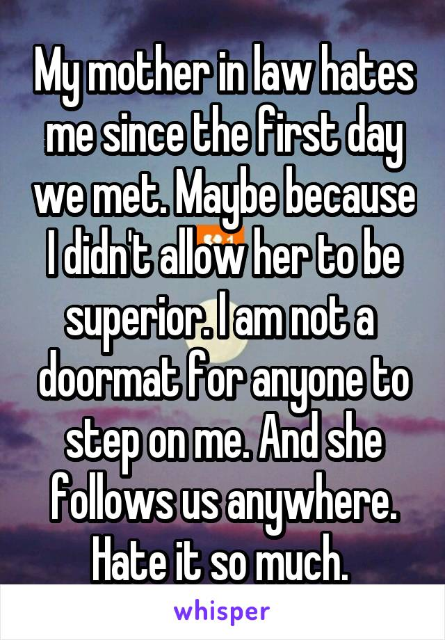 My mother in law hates me since the first day we met. Maybe because I didn't allow her to be superior. I am not a  doormat for anyone to step on me. And she follows us anywhere. Hate it so much.