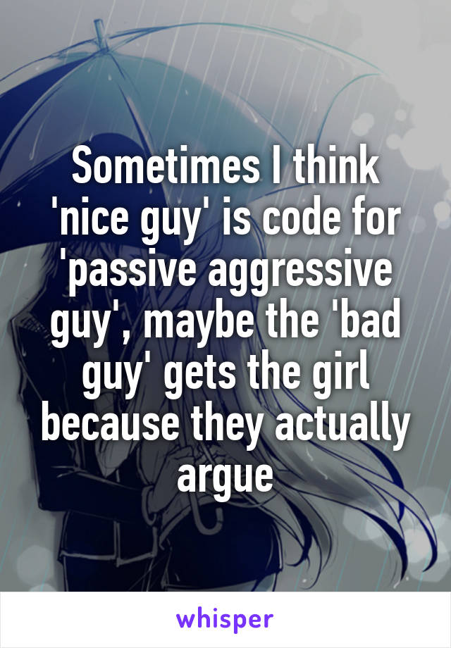 Sometimes I think 'nice guy' is code for 'passive aggressive