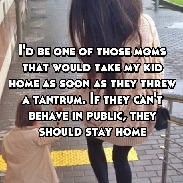 I'd be one of those moms that would take my kid home as soon as they threw a tantrum. If they can't behave in public, they should stay home