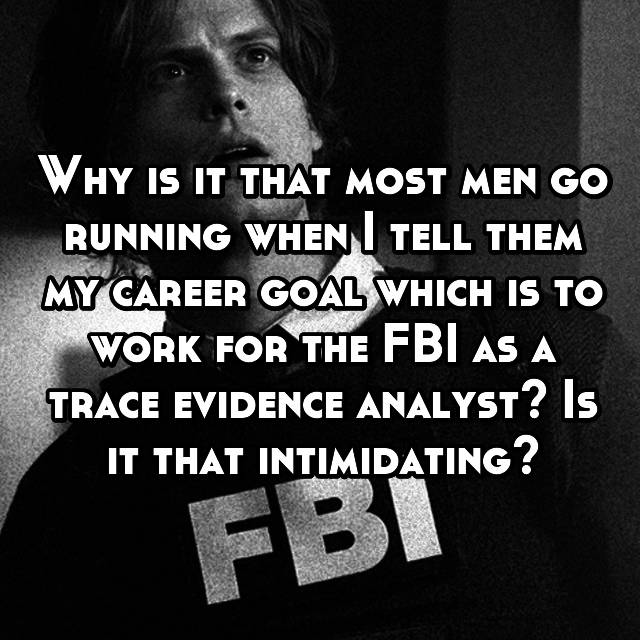 Why is it that most men go running when I tell them my career goal which is to work for the FBI as a trace evidence analyst? Is it that intimidating?