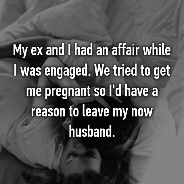 My ex and I had an affair while I was engaged. We tried to get me pregnant so I'd have a reason to leave my now husband.
